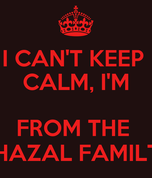 I CAN'T KEEP  CALM, I'M  FROM THE  GHAZAL FAMILTY