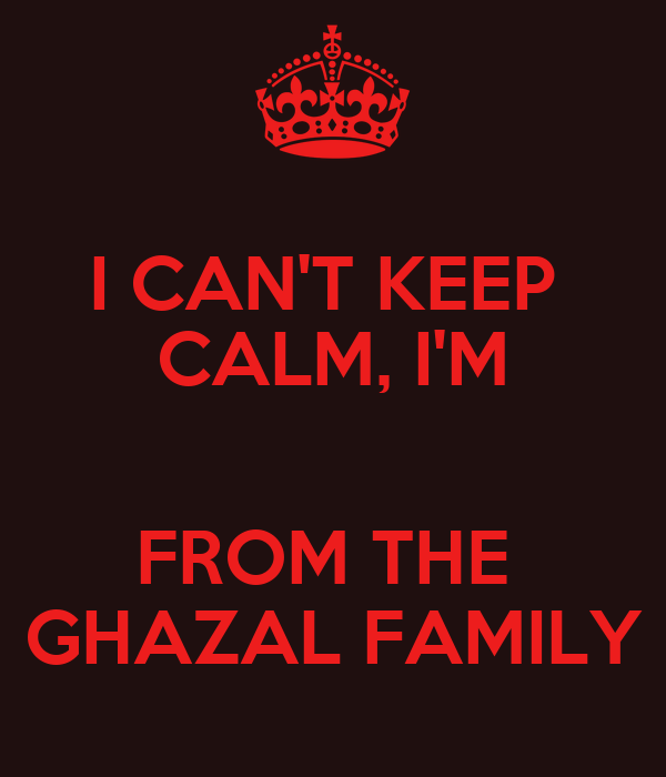 I CAN'T KEEP  CALM, I'M  FROM THE  GHAZAL FAMILY