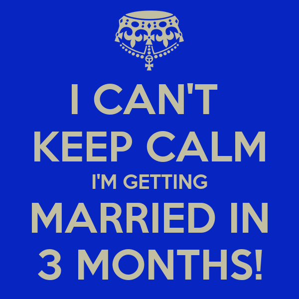 I CAN'T  KEEP CALM I'M GETTING MARRIED IN 3 MONTHS!