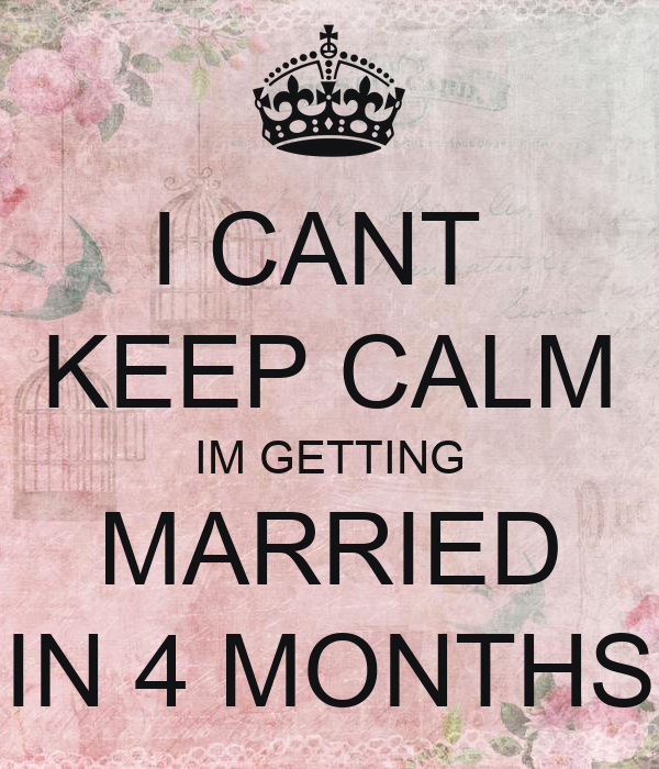 I CANT  KEEP CALM IM GETTING MARRIED IN 4 MONTHS