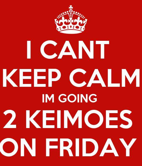 I CANT  KEEP CALM IM GOING  2 KEIMOES  ON FRIDAY