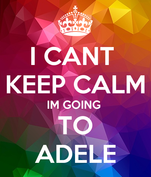 I CANT  KEEP CALM IM GOING  TO ADELE