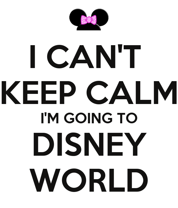 I CAN'T  KEEP CALM I'M GOING TO DISNEY WORLD