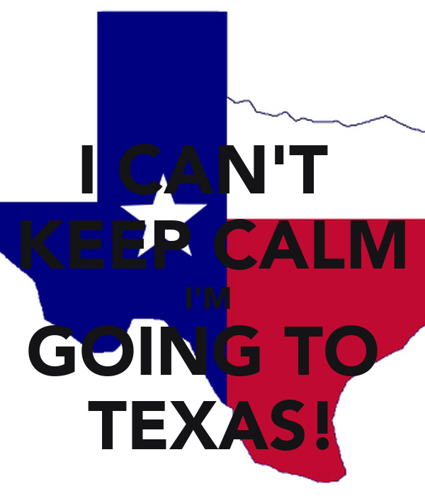 I CAN'T  KEEP CALM I'M  GOING TO  TEXAS!