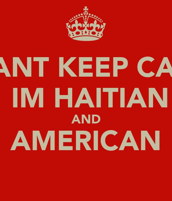 I CANT KEEP CALM  IM HAITIAN AND AMERICAN