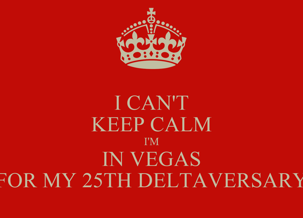 I CAN'T KEEP CALM I'M IN VEGAS FOR MY 25TH DELTAVERSARY