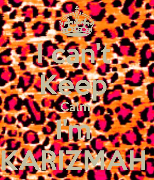 I can't  Keep  Calm  I'm  KARIZMAH