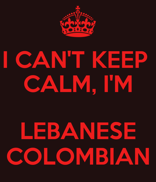 I CAN'T KEEP  CALM, I'M  LEBANESE COLOMBIAN