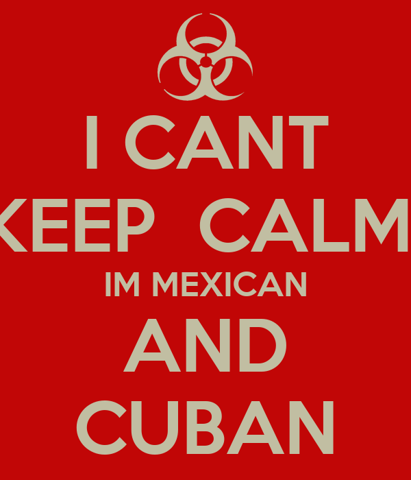 I CANT KEEP  CALM  IM MEXICAN AND CUBAN