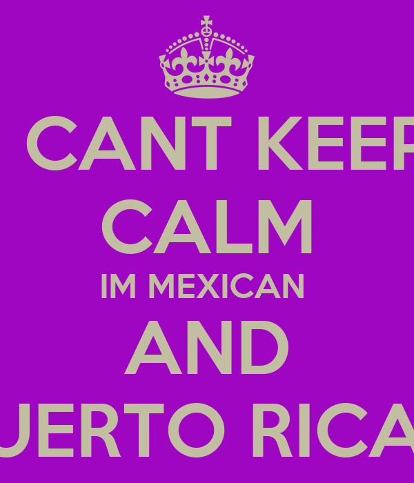 I CANT KEEP CALM IM MEXICAN  AND PUERTO RICAN