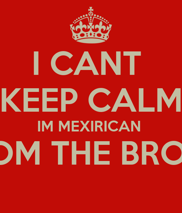 I CANT  KEEP CALM IM MEXIRICAN  FROM THE BRONX