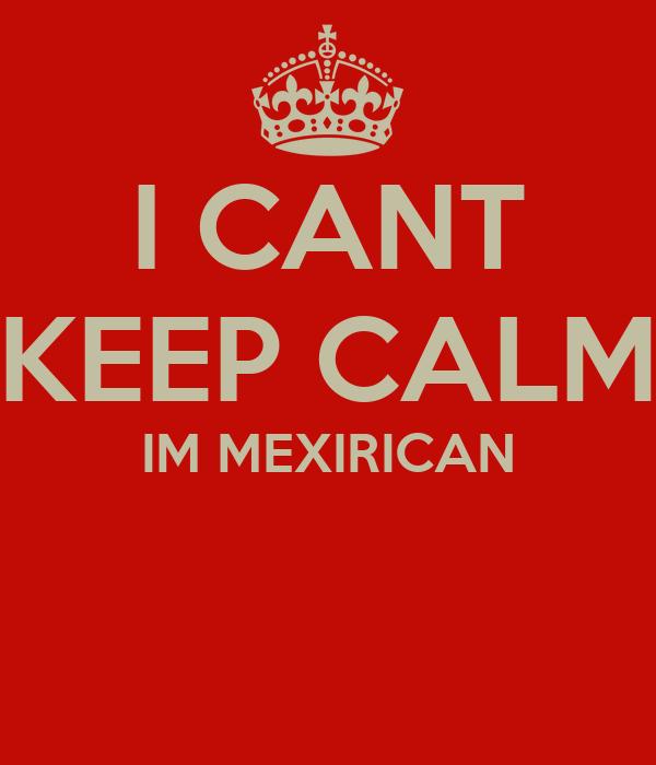 I CANT KEEP CALM IM MEXIRICAN