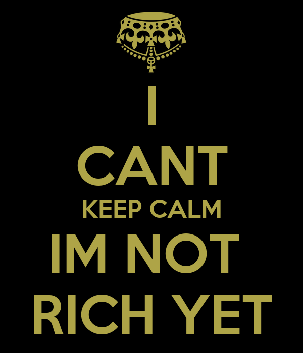 I CANT KEEP CALM IM NOT  RICH YET