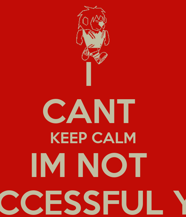I  CANT  KEEP CALM IM NOT  SUCCESSFUL YET