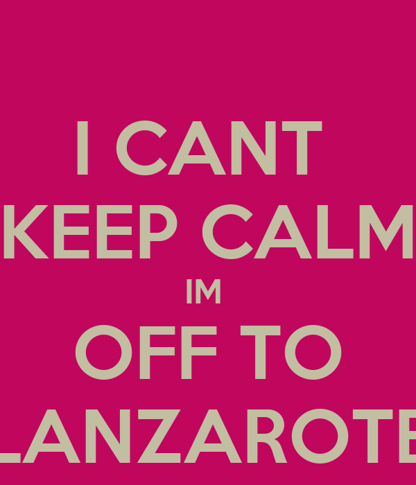 I CANT  KEEP CALM IM  OFF TO LANZAROTE