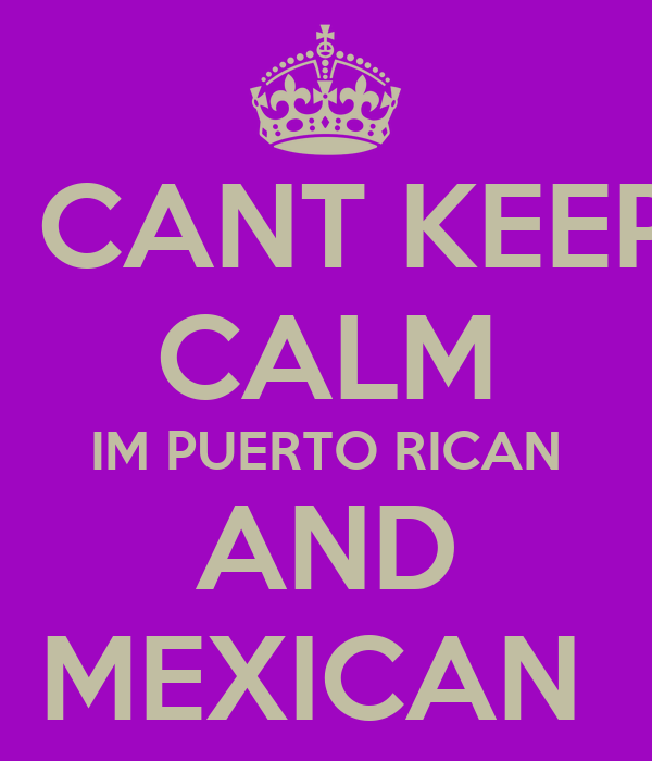 I CANT KEEP CALM IM PUERTO RICAN AND MEXICAN