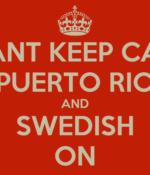 I CANT KEEP CALM IM PUERTO RICAN AND SWEDISH ON