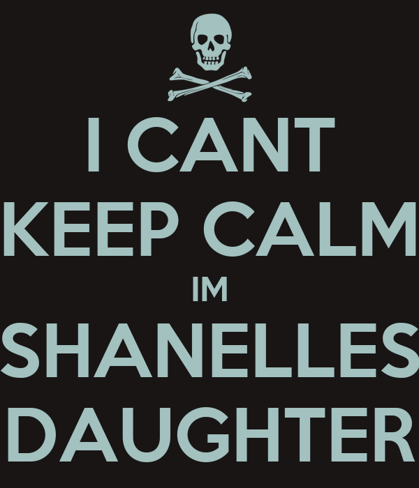 I CANT KEEP CALM IM SHANELLES DAUGHTER