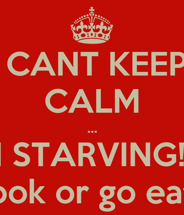 I CANT KEEP  CALM ... IM STARVING!!!!  Cook or go eat?