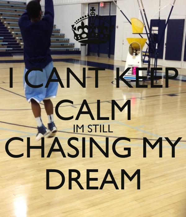 I CANT KEEP CALM IM STILL CHASING MY DREAM