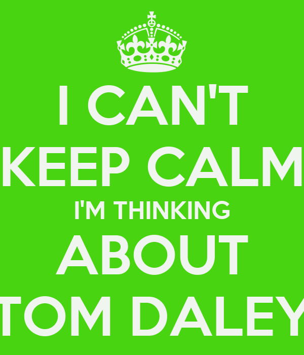 I CAN'T KEEP CALM I'M THINKING ABOUT TOM DALEY
