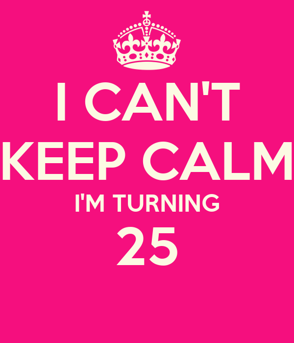 I CAN'T KEEP CALM I'M TURNING 25
