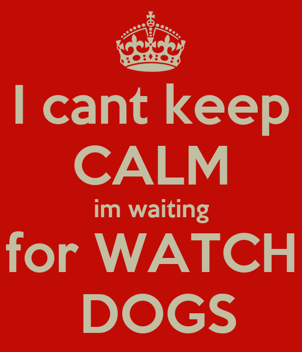 I cant keep CALM im waiting for WATCH  DOGS