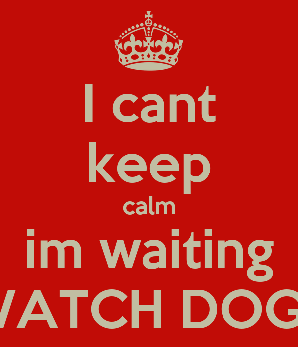 I cant keep calm im waiting WATCH DOGS