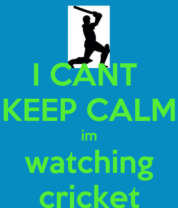 I CANT  KEEP CALM im watching cricket