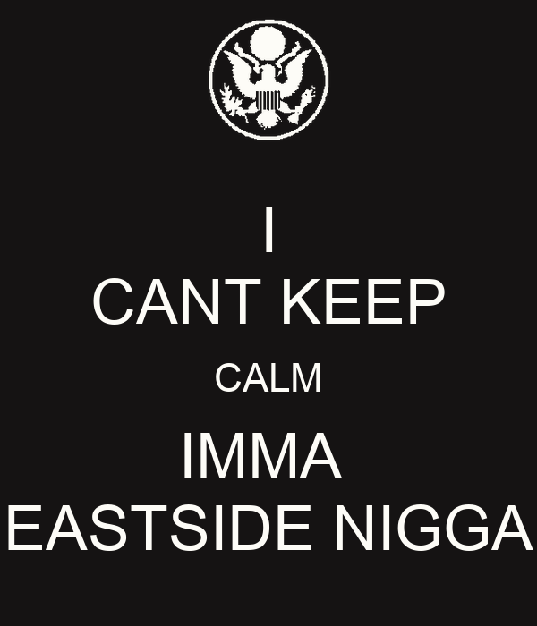 I CANT KEEP CALM IMMA  EASTSIDE NIGGA