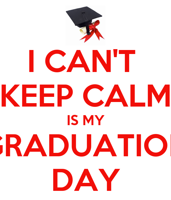 I CAN'T  KEEP CALM IS MY GRADUATION DAY