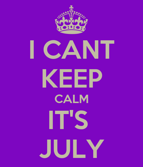 I CANT KEEP CALM IT'S  JULY