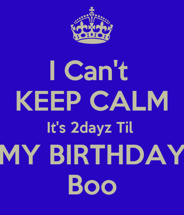 I Can't  KEEP CALM It's 2dayz Til   MY BIRTHDAY  Boo
