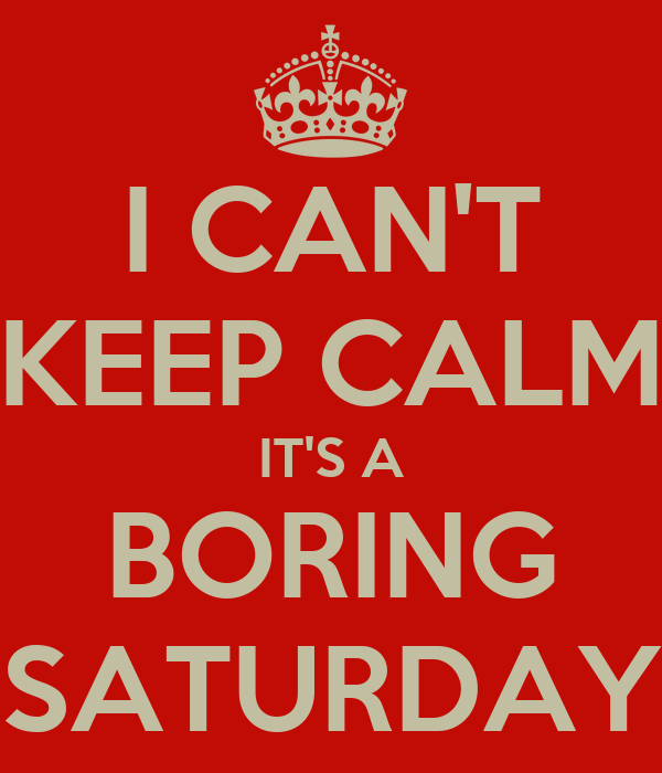I CAN'T KEEP CALM IT'S A BORING SATURDAY