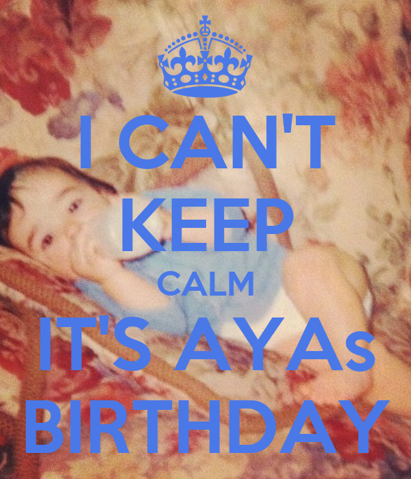 I CAN'T KEEP CALM IT'S AYAs BIRTHDAY