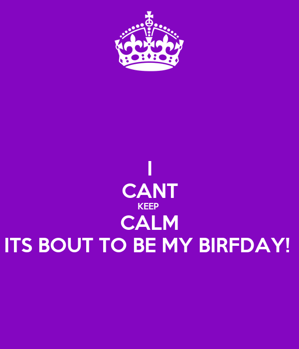 I CANT KEEP  CALM ITS BOUT TO BE MY BIRFDAY!