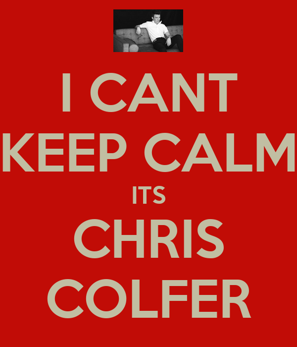 I CANT KEEP CALM ITS CHRIS COLFER