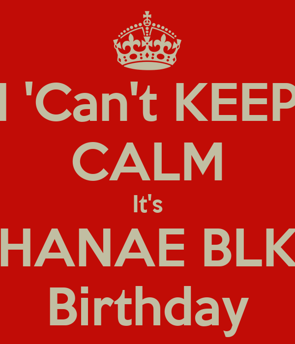 I 'Can't KEEP CALM It's HANAE BLK Birthday