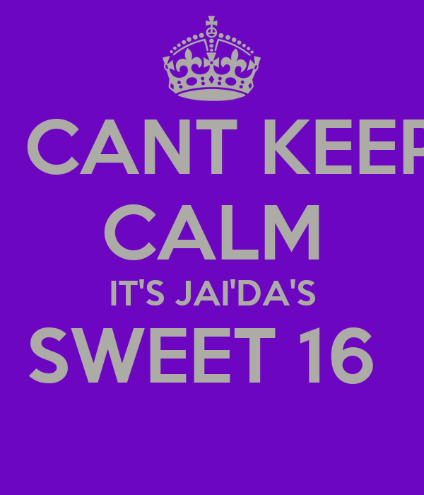 I CANT KEEP CALM IT'S JAI'DA'S SWEET 16