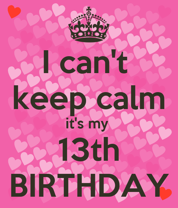 I can't  keep calm it's my  13th BIRTHDAY