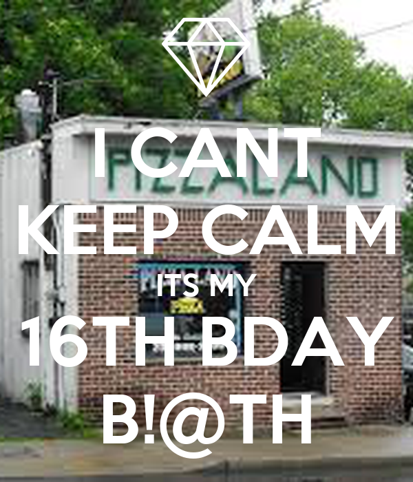 I CANT KEEP CALM ITS MY 16TH BDAY B!@TH