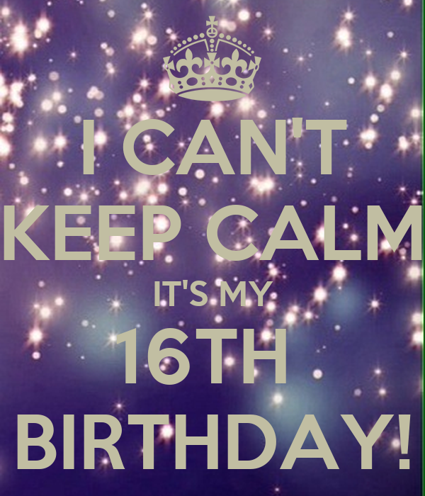 I CAN'T KEEP CALM IT'S MY 16TH  BIRTHDAY!