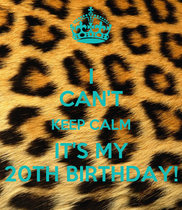 I CAN'T KEEP CALM IT'S MY 20TH BIRTHDAY!