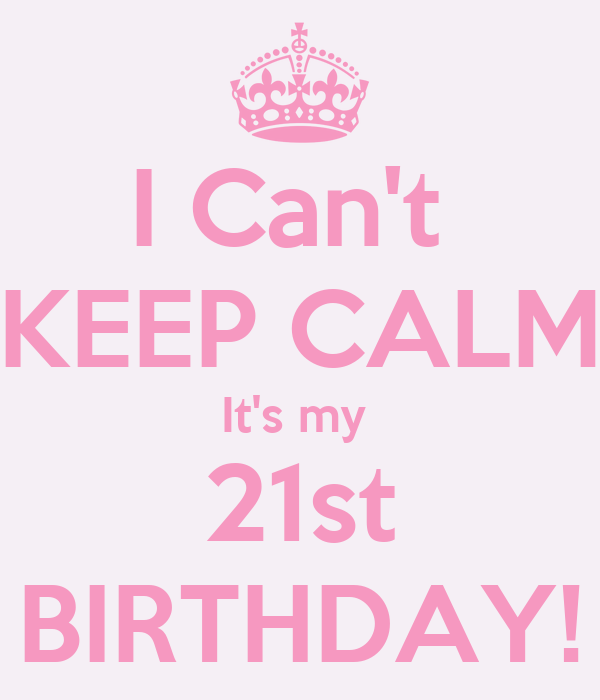 I Can't  KEEP CALM It's my  21st BIRTHDAY!