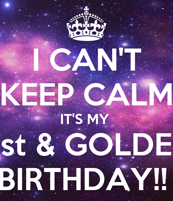 I CAN'T KEEP CALM IT'S MY  21st & GOLDEN  BIRTHDAY!!