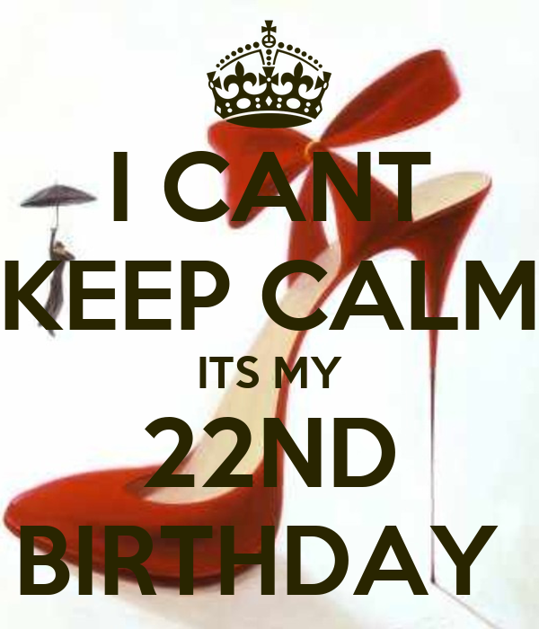 I CANT KEEP CALM ITS MY 22ND BIRTHDAY