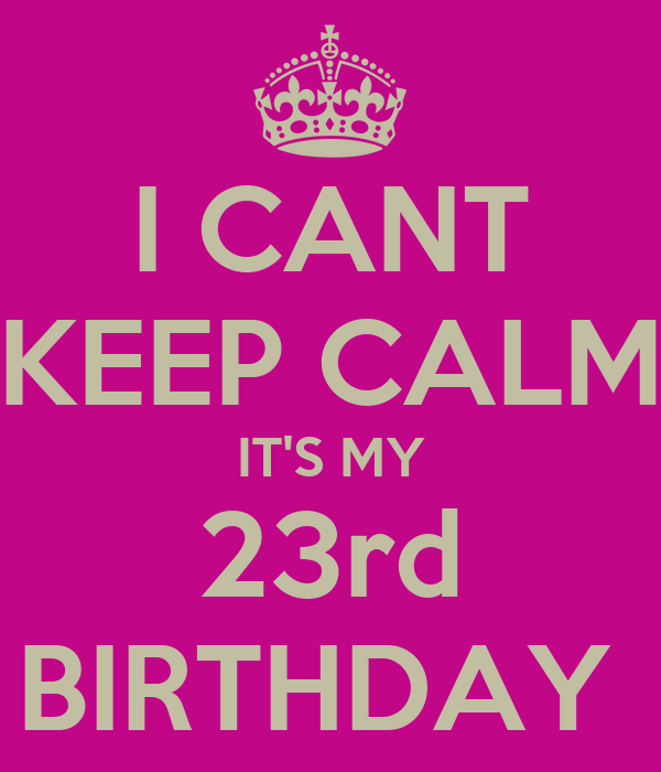 I CANT KEEP CALM IT'S MY 23rd BIRTHDAY