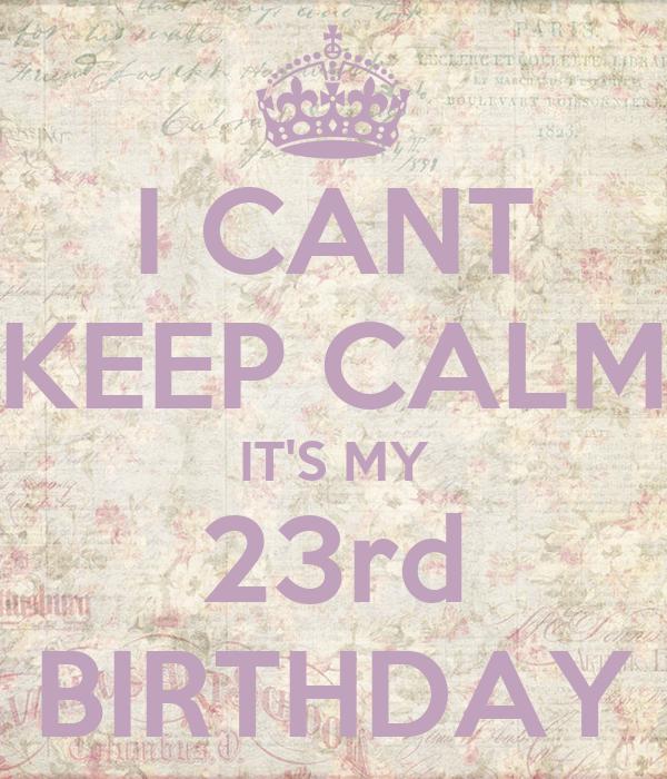 I CANT KEEP CALM IT'S MY 23rd BIRTHDAY