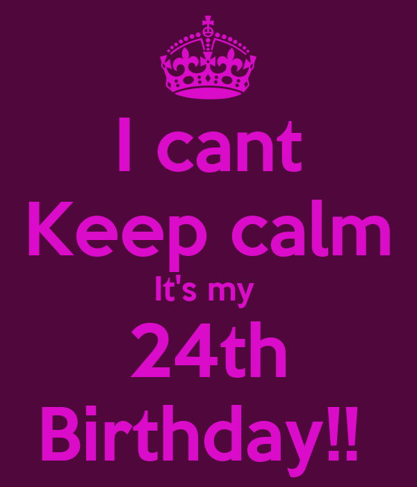 I cant Keep calm It's my   24th  Birthday!!