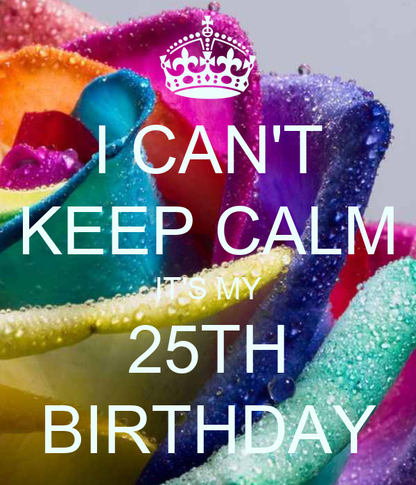 I CAN'T KEEP CALM IT'S MY 25TH BIRTHDAY